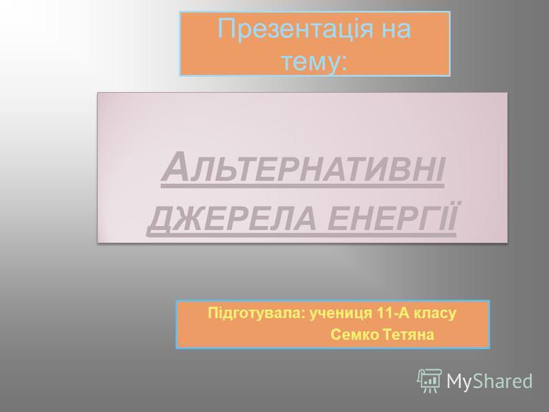 А ЛЬТЕРНАТИВНІ ДЖЕРЕЛА ЕНЕРГІЇ Підготувала: учениця 11-А класу Семко Тетяна Презентація на тему:
