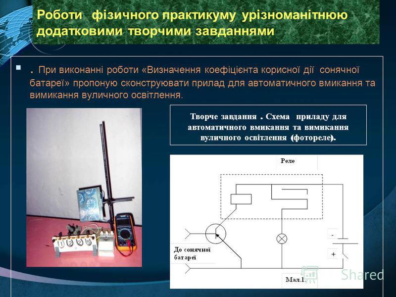 Роботи фізичного практикуму урізноманітнюю додатковими творчими завданнями. При виконанні роботи «Визначення коефіцієнта корисної дії сонячної батареї» пропоную сконструювати прилад для автоматичного вмикання та вимикання вуличного освітлення. Творче