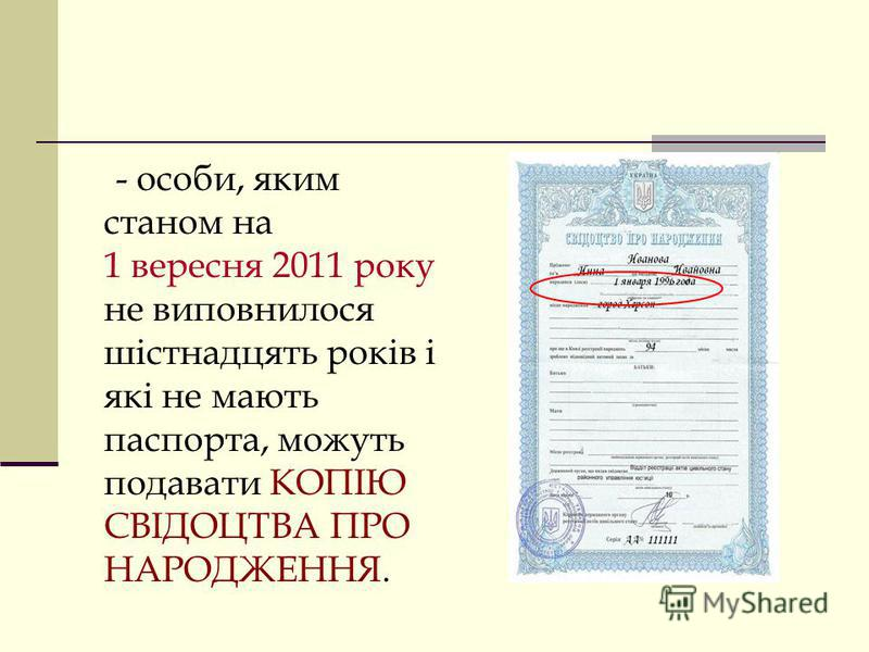 Для осіб, які не отримували паспорт і яким станом на 01.09.2011 р. не виповнилося 16 років – копія свідоцтва про народження. Копії документів повинні бути із чітким відображенням прізвища, імені, по батькові, серії та номера документа, а для паспорта