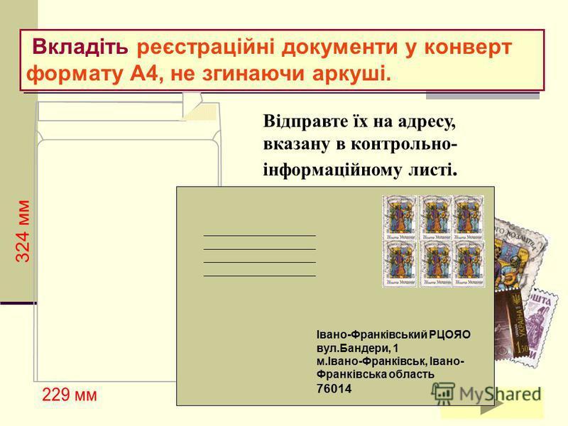 КРОК 6 Надішліть комплект реєстраційних документів не пізніше 20 лютого 2012 року на адресу Івано-Франківського регіонального центру оцінювання якості освіти.