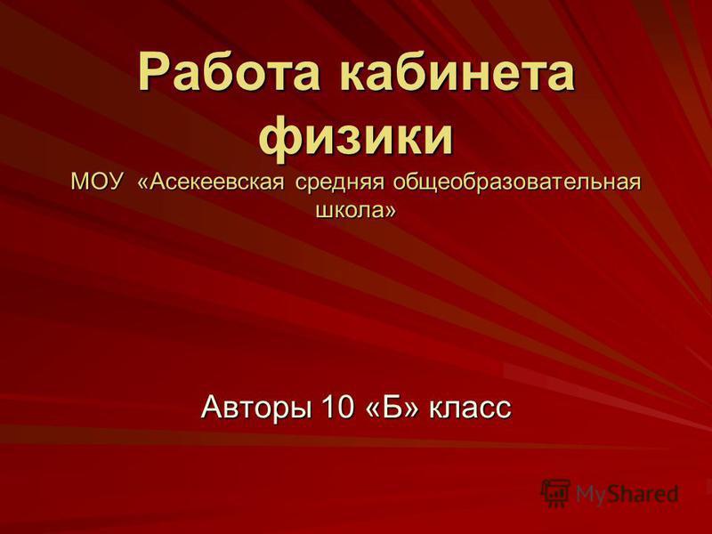 Работа кабинета физики МОУ «Асекеевская средняя общеобразовательная школа» Авторы 10 «Б» класс