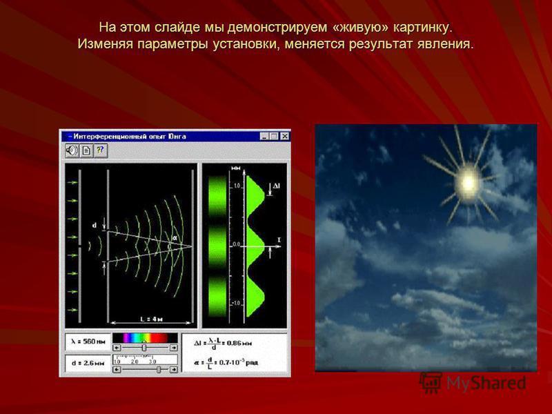 На этом слайде мы демонстрируем «живую» картинку. Изменяя параметры установки, меняется результат явления.