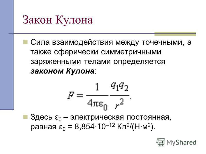 Закон Кулона Сила взаимодействия между точечными, а также сферически симметричными заряженными телами определяется законом Кулона: Здесь ε 0 – электрическая постоянная, равная ε 0 = 8,854·10 –12 Кл 2 /(Н·м 2 ).
