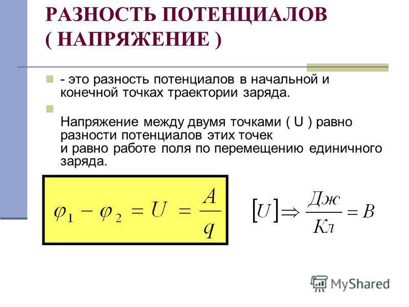 РАЗНОСТЬ ПОТЕНЦИАЛОВ ( НАПРЯЖЕНИЕ ) - это разность потенциалов в начальной и конечной точках траектории заряда. Напряжение между двумя точками ( U ) равно разности потенциалов этих точек и равно работе поля по перемещению единичного заряда.