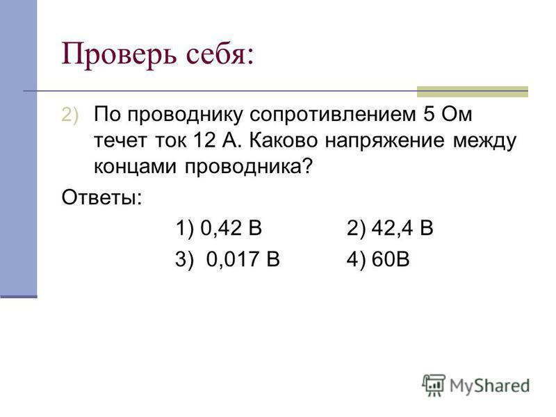 Проверь себя: 2) По проводнику сопротивлением 5 Ом течет ток 12 А. Каково напряжение между концами проводника? Ответы: 1) 0,42 В 2) 42,4 В 3) 0,017 В 4) 60В