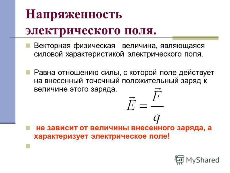 Напряженность электрического поля. Векторная физическая величина, являющаяся силовой характеристикой электрического поля. Равна отношению силы, с которой поле действует на внесенный точечный положительный заряд к величине этого заряда. не зависит от