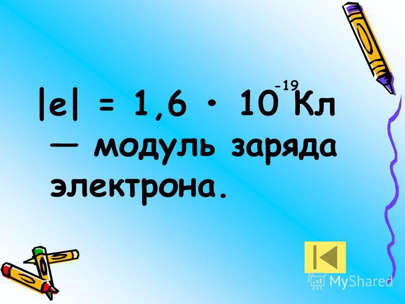 |е| = 1,6 10 Кл модуль заряда электрона. -19