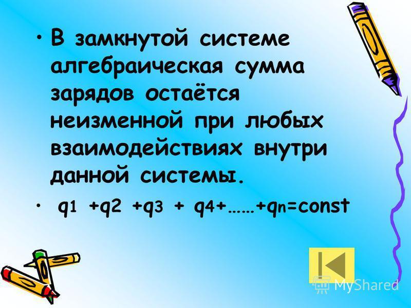 В замкнутой системе алгебраическая сумма зарядов остаётся неизменной при любых взаимодействиях внутри данной системы. q 1 +q 2 +q 3 + q 4 +……+q n =const