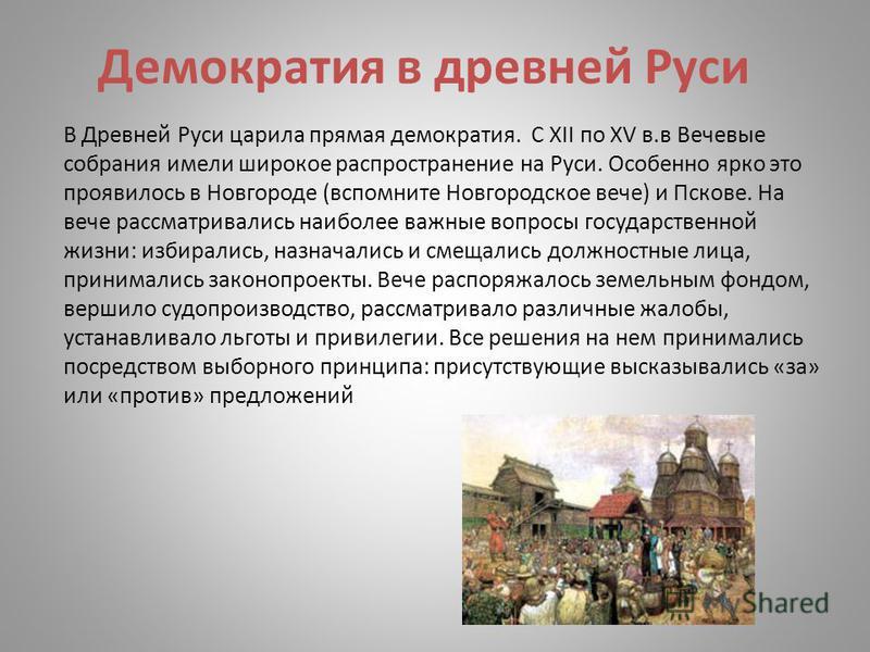 Демократия в древней Руси В Древней Руси царила прямая демократия. С XII по XV в.в Вечевые собрания имели широкое распространение на Руси. Особенно ярко это проявилось в Новгороде (вспомните Новгородское вече) и Пскове. На вече рассматривались наибол
