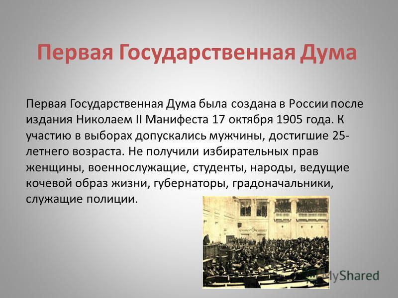 Первая Государственная Дума Первая Государственная Дума была создана в России после издания Николаем II Манифеста 17 октября 1905 года. К участию в выборах допускались мужчины, достигшие 25- летнего возраста. Не получили избирательных прав женщины, в