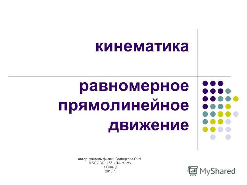 автор учитель физики Солодкова О. Н. МБОУ СОШ 55 «Лингвист» г Липецк 2013 г. кинематика равномерное прямолинейное движение