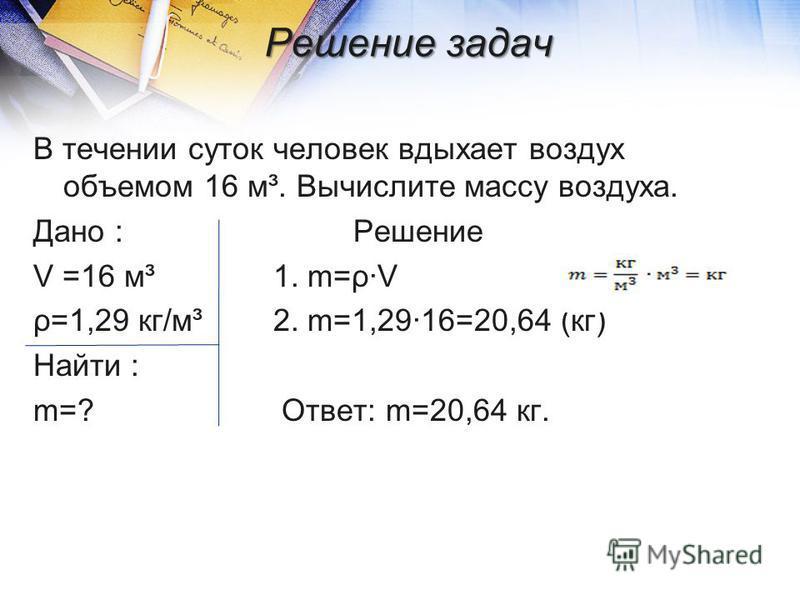 Решение задач В течении суток человек вдыхает воздух объемом 16 м³. Вычислите массу воздуха. Дано :Решение V =16 м³1. m=ρ·V ρ=1,29 кг/м³2. m=1,29·16=20,64 (кг) Найти : m=? Ответ: m=20,64 кг.