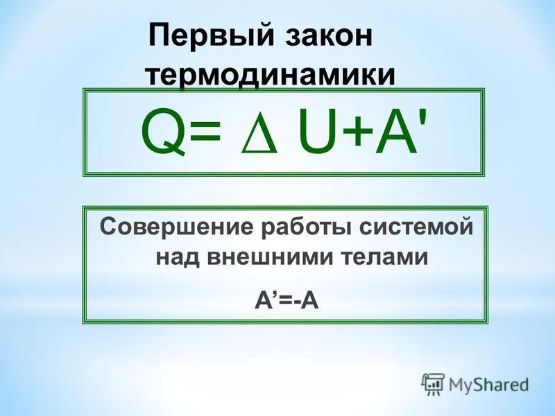 Первый закон термодинамики Совершение работы системой над внешними телами А=-А Q= U+A'