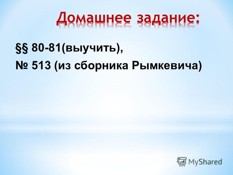 §§ 80-81(выучить), 513 (из сборника Рымкевича)