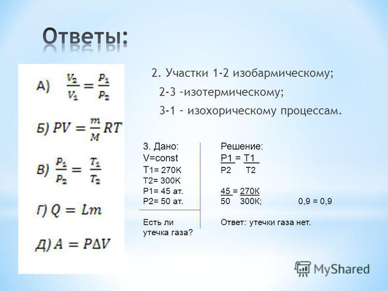 2. Участки 1-2 изобарическому; 2-3 –изотермическому; 3-1 – изохорическому процессам. 3. Дано:Решение: V=constР1 = Т1 T 1= 270KР2 Т2 T2= 300K P1= 45 ат.45 = 270К Р2= 50 ат.50 300К;0,9 = 0,9 Есть ли Ответ: утечки газа нет. утечка газа?
