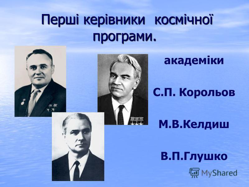 Перші керівники космічної програми. Перші керівники космічної програми. академіки С.П. Корольов М.В.Келдиш В.П.Глушко