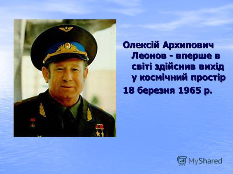 Олексій Архипович Леонов - вперше в світі здійснив вихід у космічний простір 18 березня 1965 р.