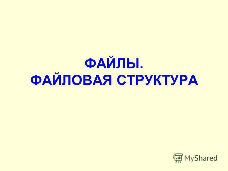 ФАЙЛЫ. ФАЙЛОВАЯ СТРУКТУРА