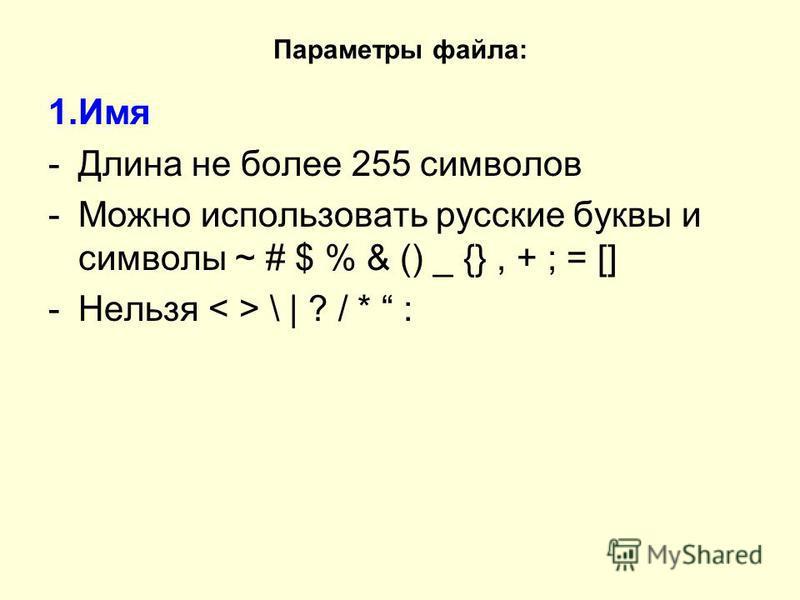 Параметры файла: 1. Имя -Длина не более 255 символов -Можно использовать русские буквы и символы ~ # $ % & () _ {}, + ; = [] -Нельзя \ | ? / * :
