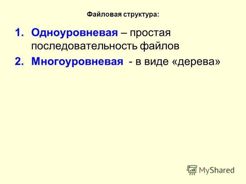 Файловая структура: 1. Одноуровневая – простая последовательность файлов 2. Многоуровневая - в виде «дерева»