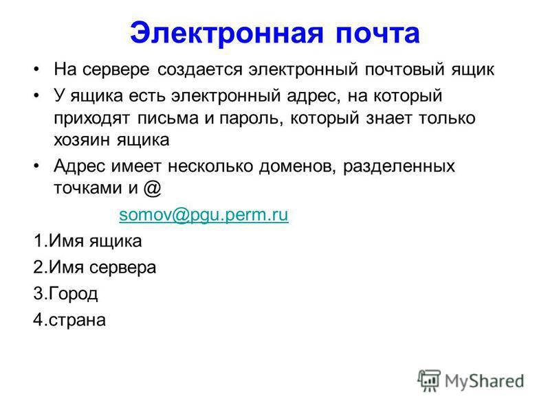 Электронная почта На сервере создается электронный почтовый ящик У ящика есть электронный адрес, на который приходят письма и пароль, который знает только хозяин ящика Адрес имеет несколько доменов, разделенных точками и @ somov@pgu.perm.ru 1. Имя ящ