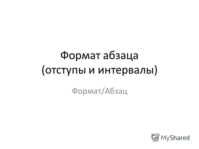 Формат абзаца (отступы и интервалы) Формат/Абзац