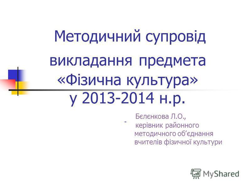 Методичний супровід викладання предмета «Фізична культура» у 2013-2014 н.р. - Бєлєнкова Л.О., керівник районного методичного об׳єднання вчителів фізичної культури