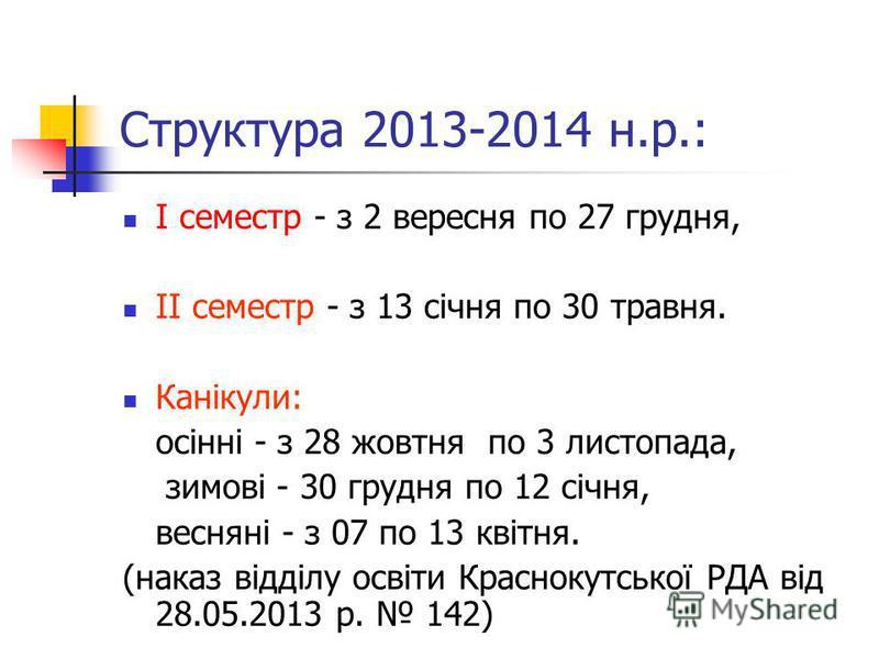 Структура 2013-2014 н.р.: І семестр - з 2 вересня по 27 грудня, ІІ семестр - з 13 січня по 30 травня. Канікули: осінні - з 28 жовтня по 3 листопада, зимові - 30 грудня по 12 січня, весняні - з 07 по 13 квітня. (наказ відділу освіти Краснокутської РДА