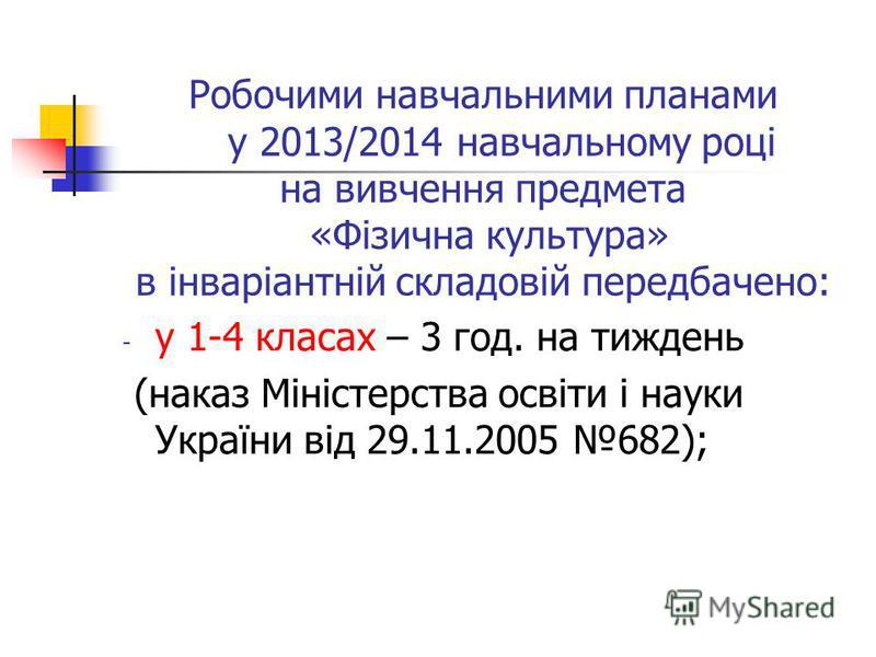 Робочими навчальними планами у 2013/2014 навчальному році на вивчення предмета «Фізична культура» в інваріантній складовій передбачено: - у 1-4 класах – 3 год. на тиждень (наказ Міністерства освіти і науки України від 29.11.2005 682);