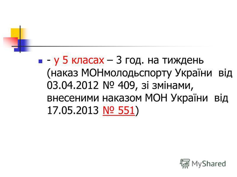- у 5 класах – 3 год. на тиждень (наказ МОНмолодьспорту України від 03.04.2012 409, зі змінами, внесеними наказом МОН України від 17.05.2013 551) 551