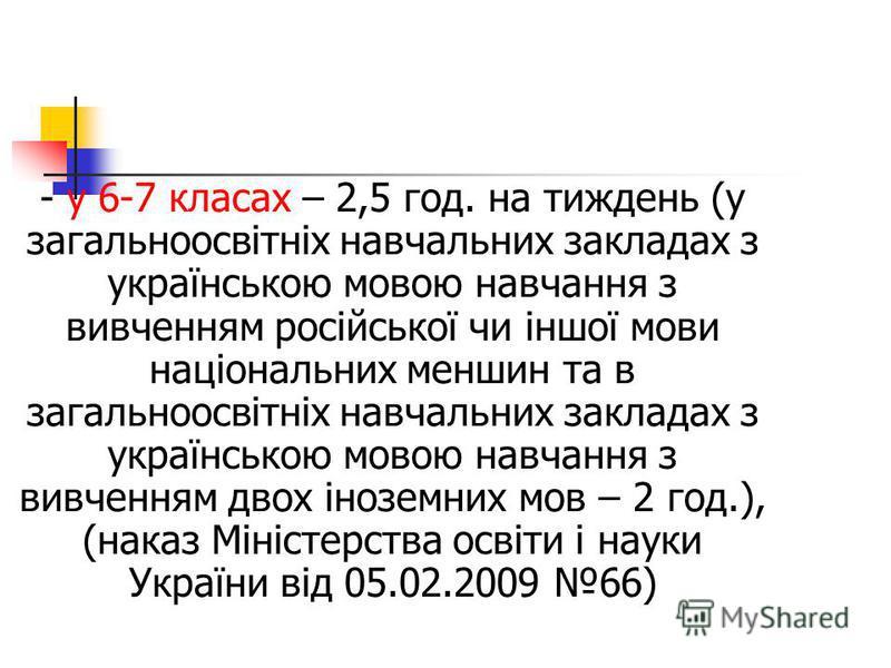 - у 6-7 класах – 2,5 год. на тиждень (у загальноосвітніх навчальних закладах з українською мовою навчання з вивченням російської чи іншої мови національних меншин та в загальноосвітніх навчальних закладах з українською мовою навчання з вивченням двох