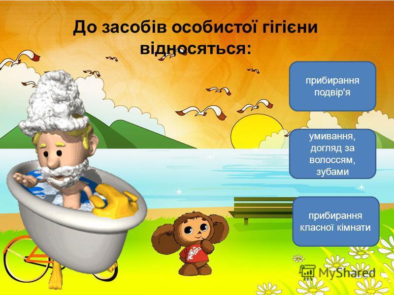 До засобів особистої гігієни відносяться: умивання, догляд за волоссям, зубами прибирання класної кімнати прибирання подвір'я