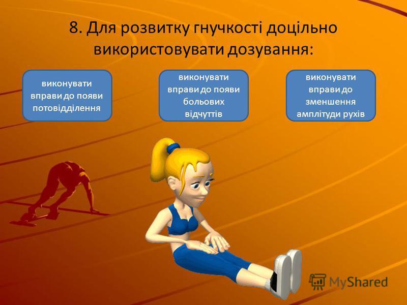 8. Для розвитку гнучкості доцільно використовувати дозування: виконувати вправи до появи больових відчуттів виконувати вправи до появи потовідділення виконувати вправи до зменшення амплітуди рухів