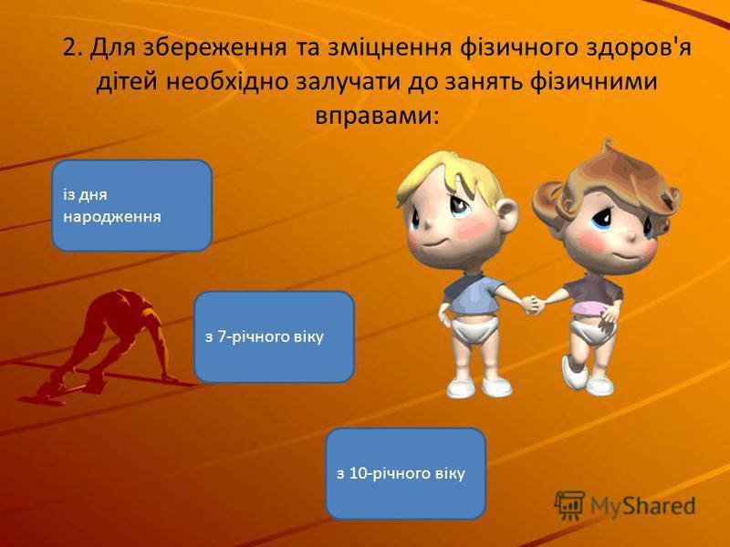 із дня народження з 7-річного віку з 10-річного віку 2. Для збереження та зміцнення фізичного здоров'я дітей необхідно залучати до занять фізичними вправами: