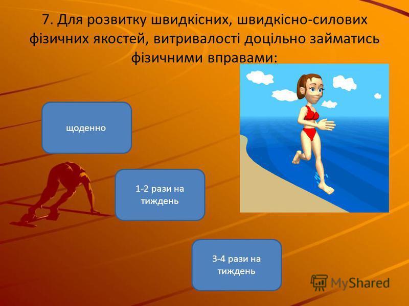 7. Для розвитку швидкісних, швидкісно-силових фізичних якостей, витривалості доцільно займатись фізичними вправами: 3-4 рази на тиждень щоденно 1-2 рази на тиждень