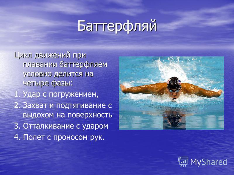 Баттерфляй Цикл движений при плавании баттерфляем условно делится на четыре фазы: 1. Удар с погружением, 2. Захват и подтягивание с выдохом на поверхность 3. Отталкивание с ударом 4. Полет с проносом рук.