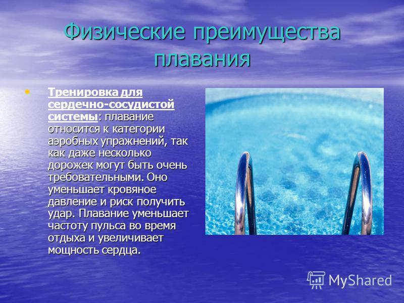 Физические преимущества плавания : плавание относится к категории аэробных упражнений, так как даже несколько дорожек могут быть очень требовательными. Оно уменьшает кровяное давление и риск получить удар. Плавание уменьшает частоту пульса во время о