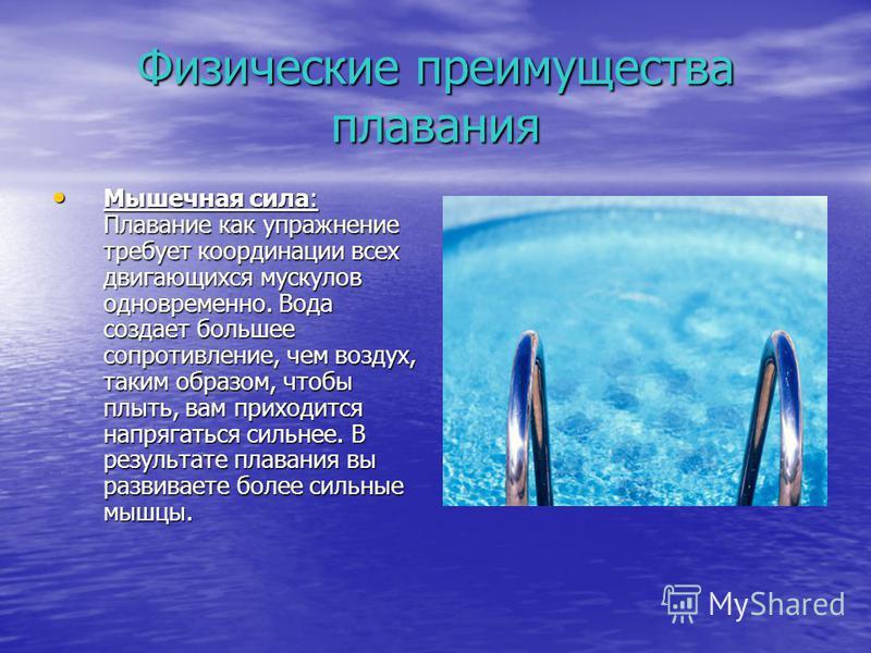 Физические преимущества плавания Мышечная сила: Плавание как упражнение требует координации всех двигающихся мускулов одновременно. Вода создает большее сопротивление, чем воздух, таким образом, чтобы плыть, вам приходится напрягаться сильнее. В резу