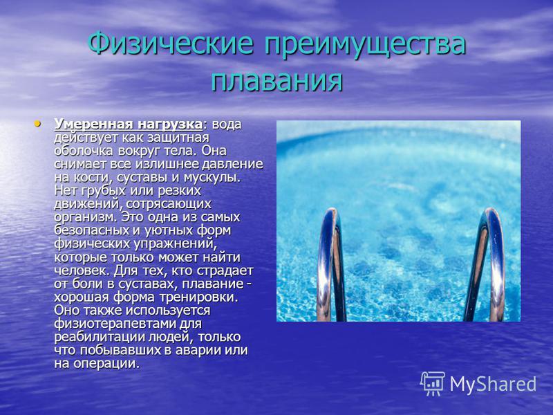 Физические преимущества плавания Умеренная нагрузка: вода действует как защитная оболочка вокруг тела. Она снимает все излишнее давление на кости, суставы и мускулы. Нет грубых или резких движений, сотрясающих организм. Это одна из самых безопасных и