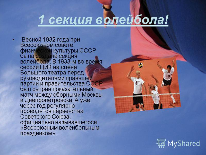 1 секция волейбола! Весной 1932 года при Всесоюзном совете физической культуры СССР была создана секция волейбола. В 1933-м во время сессии ЦИК на сцене Большого театра перед руководителями правящей партии и правительства СССР был сыгран показательны