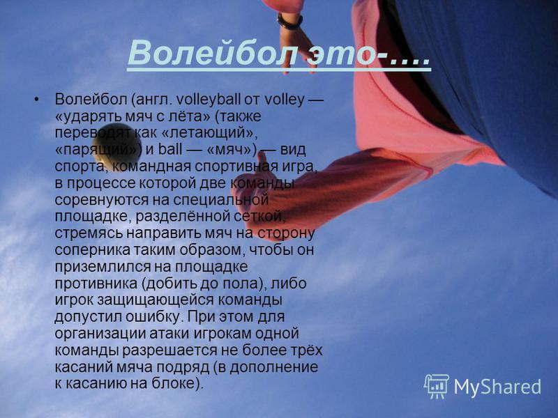 Волейбол это-…. Волейбол (англ. volleyball от volley «ударять мяч с лёта» (также переводят как «летающий», «парящий») и ball «мяч») вид спорта, командная спортивная игра, в процессе которой две команды соревнуются на специальной площадке, разделённой
