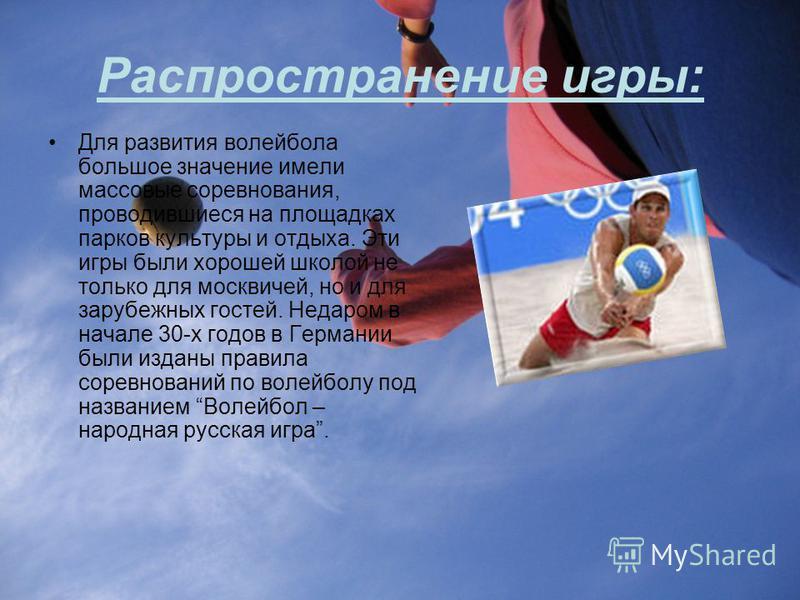 Распространение игры: Для развития волейбола большое значение имели массовые соревнования, проводившиеся на площадках парков культуры и отдыха. Эти игры были хорошей школой не только для москвичей, но и для зарубежных гостей. Недаром в начале 30-х го