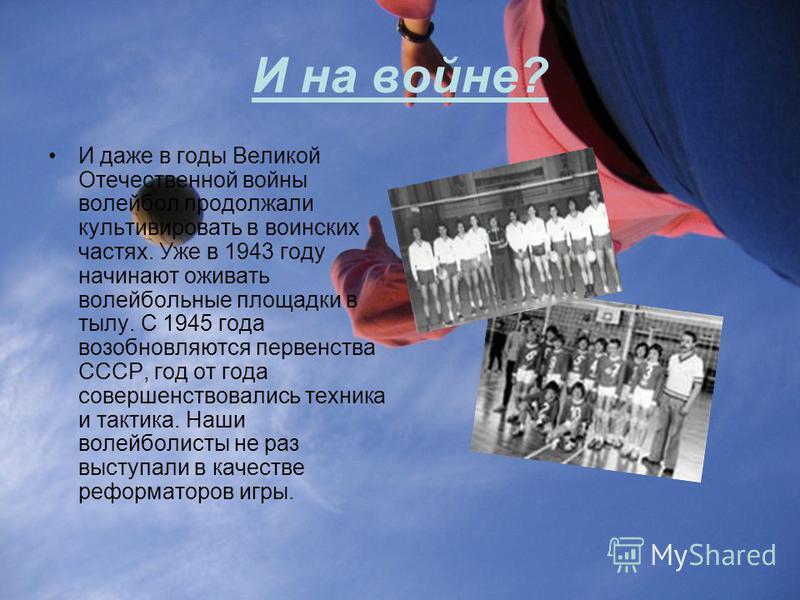 И на войне? И даже в годы Великой Отечественной войны волейбол продолжали культивировать в воинских частях. Уже в 1943 году начинают оживать волейбольные площадки в тылу. С 1945 года возобновляются первенства СССР, год от года совершенствовались техн