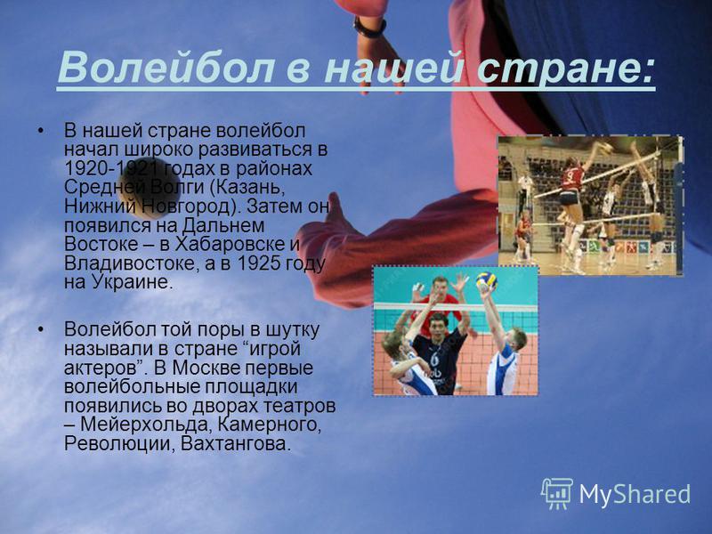 Волейбол в нашей стране: В нашей стране волейбол начал широко развиваться в 1920-1921 годах в районах Средней Волги (Казань, Нижний Новгород). Затем он появился на Дальнем Востоке – в Хабаровске и Владивостоке, а в 1925 году на Украине. Волейбол той
