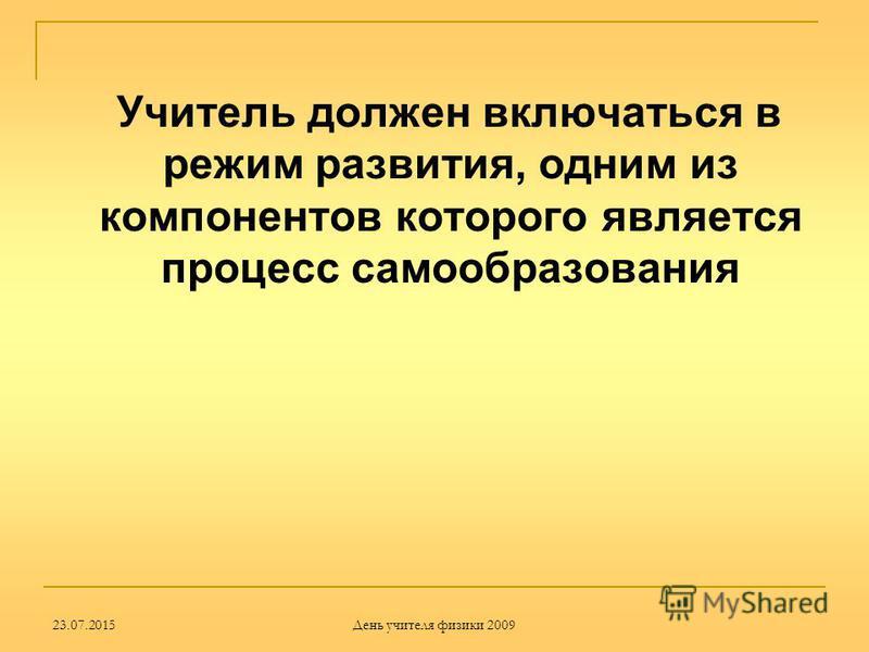 23.07.2015 День учителя физики 2009 Учитель должен включаться в режим развития, одним из компонентов которого является процесс самообразования