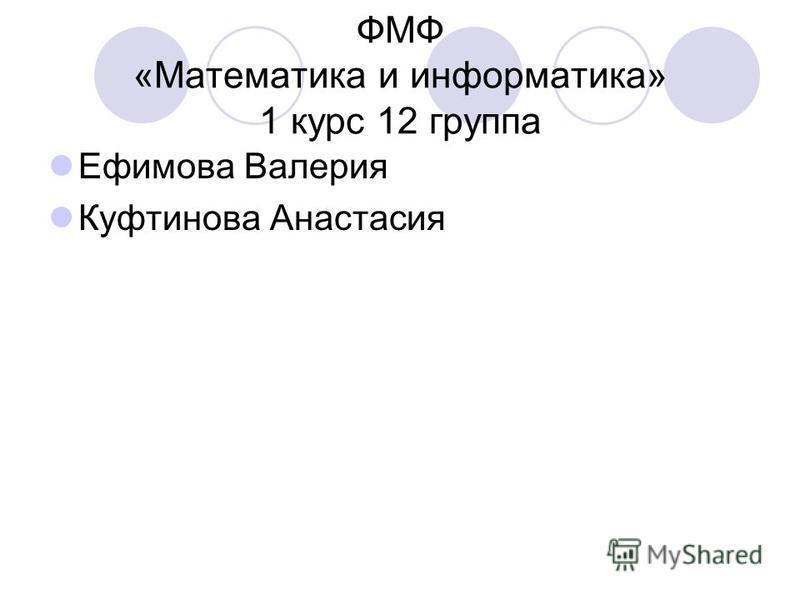ФМФ «Математика и информатика» 1 курс 12 группа Ефимова Валерия Куфтинова Анастасия
