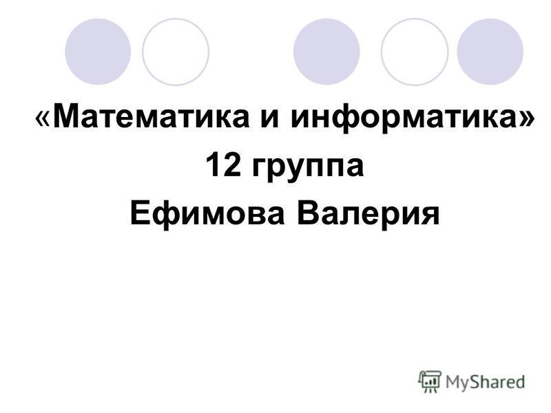 «Математика и информатика» 12 группа Ефимова Валерия