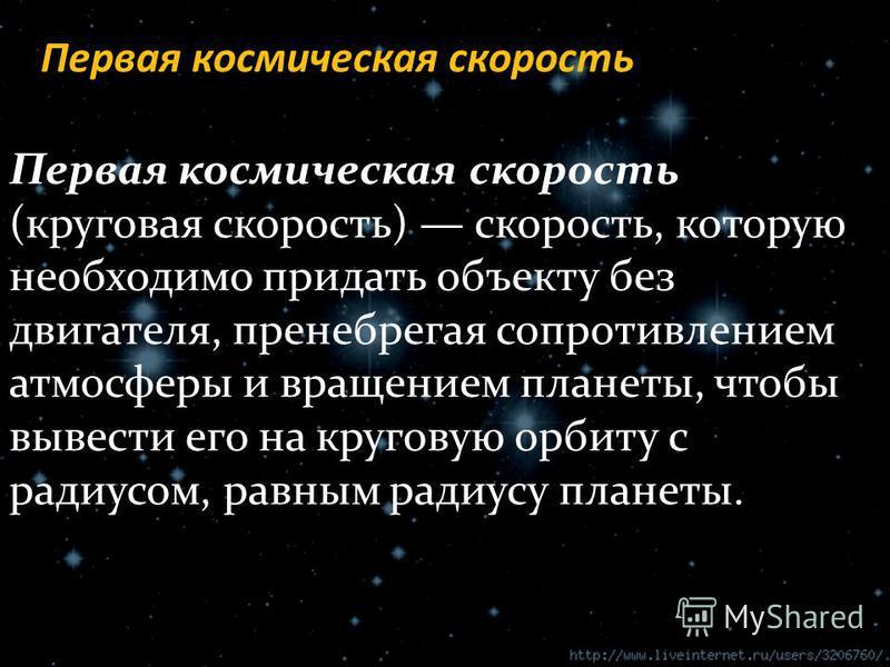 Первая космическая скорость (круговая скорость) скорость, которую необходимо придать объекту без двигателя, пренебрегая сопротивлением атмосферы и вращением планеты, чтобы вывести его на круговую орбиту с радиусом, равным радиусу планеты. Первая косм