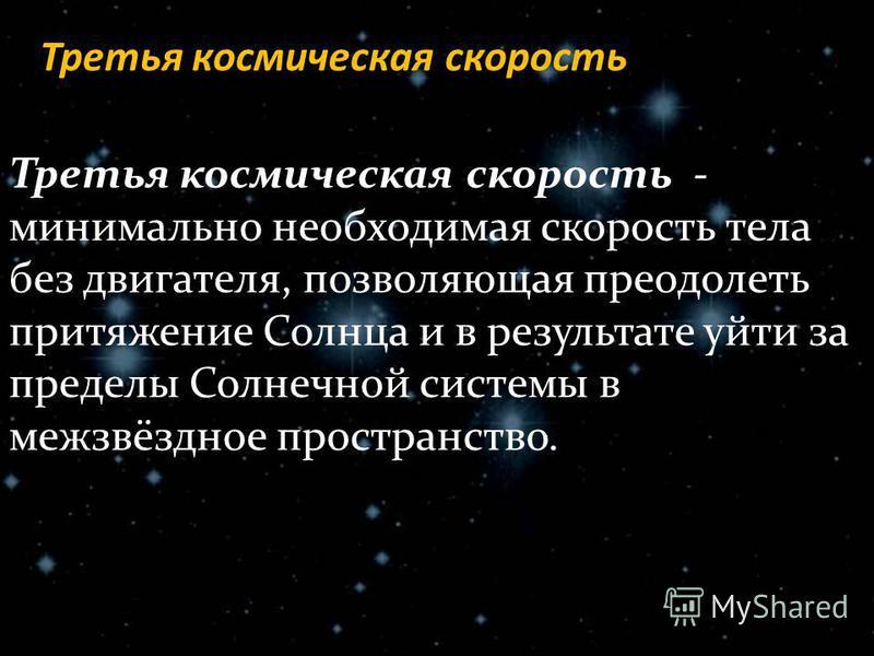 Третья космическая скорость Третья космическая скорость - минимально необходимая скорость тела без двигателя, позволяющая преодолеть притяжение Солнца и в результате уйти за пределы Солнечной системы в межзвёздное пространство.