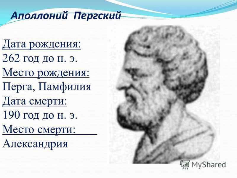 Дата рождения: 262 год до н. э. Место рождения: Перга, Памфилия Дата смерти: 190 год до н. э. Место смерти: Александрия Аполлоний Пергский